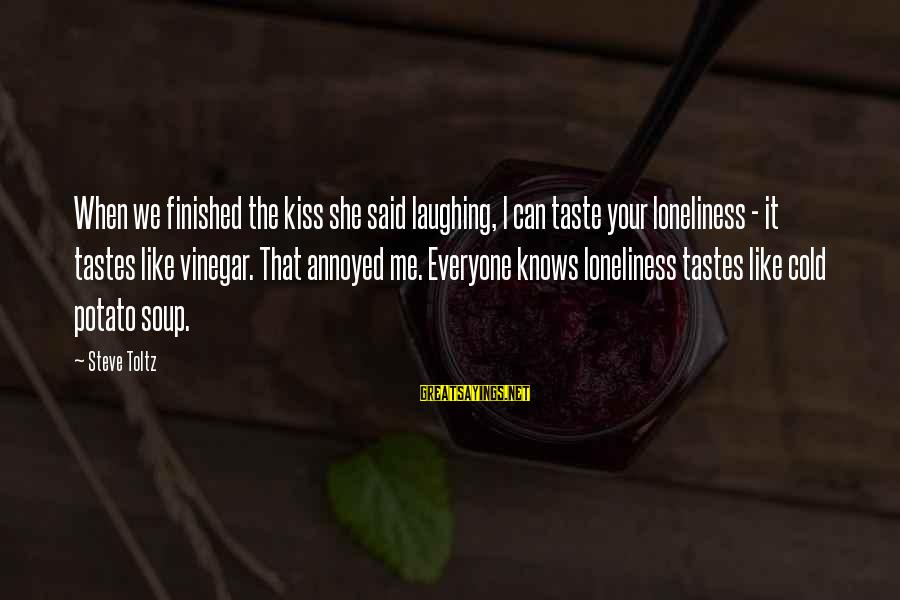 Vinegar Sayings By Steve Toltz: When we finished the kiss she said laughing, I can taste your loneliness - it
