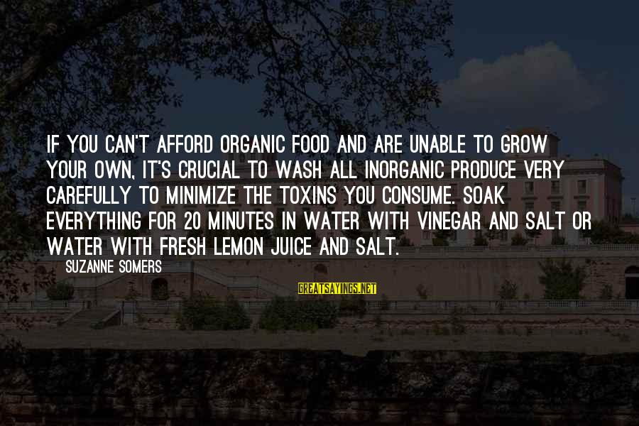 Vinegar Sayings By Suzanne Somers: If you can't afford organic food and are unable to grow your own, it's crucial