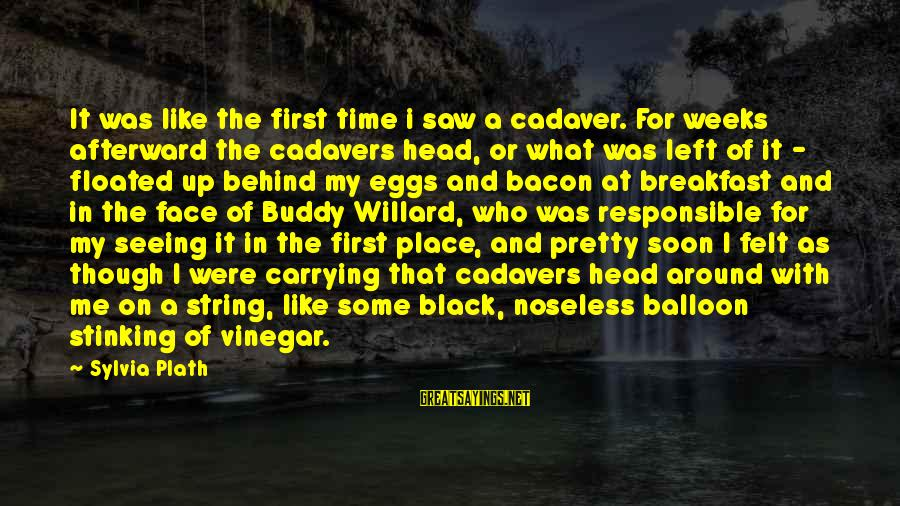 Vinegar Sayings By Sylvia Plath: It was like the first time i saw a cadaver. For weeks afterward the cadavers