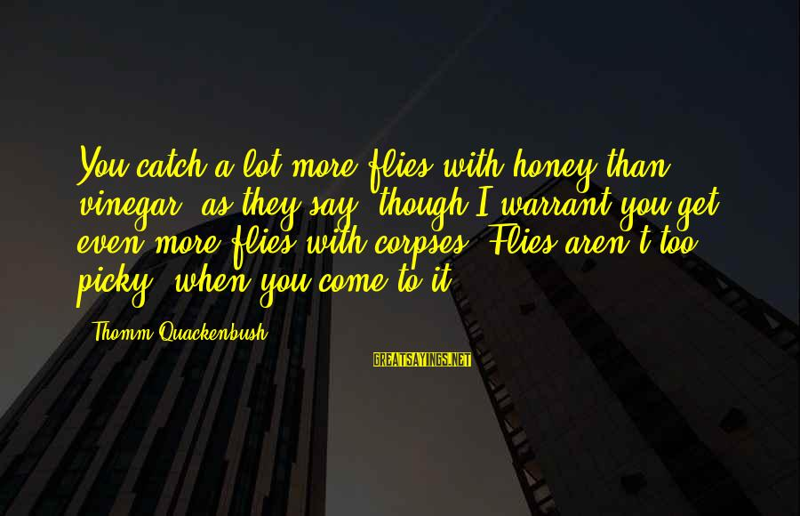 Vinegar Sayings By Thomm Quackenbush: You catch a lot more flies with honey than vinegar, as they say, though I