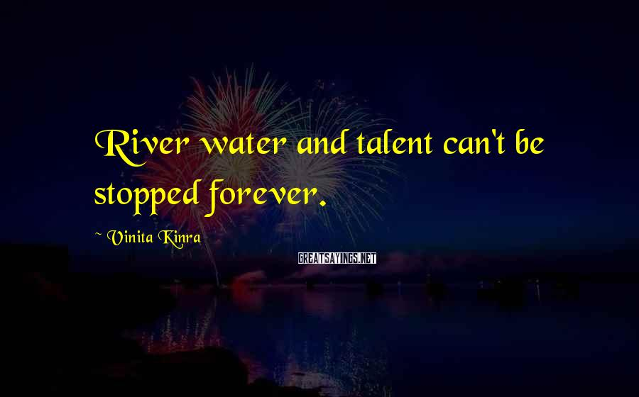 Vinita Kinra Sayings: River water and talent can't be stopped forever.