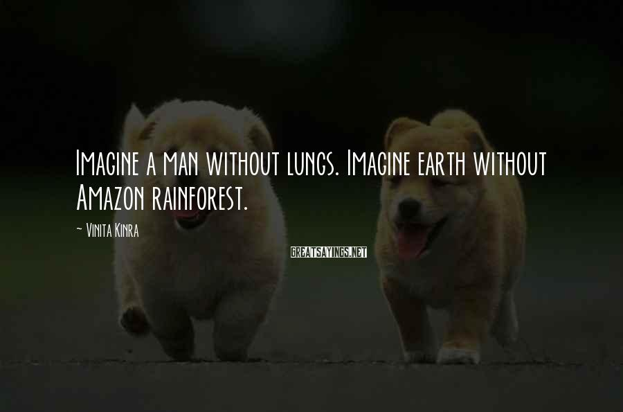 Vinita Kinra Sayings: Imagine a man without lungs. Imagine earth without Amazon rainforest.
