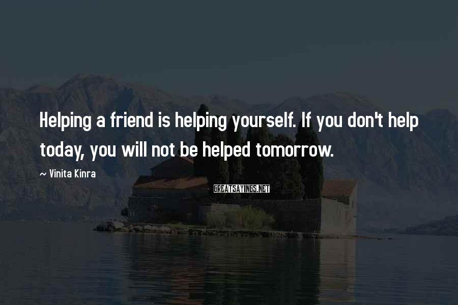 Vinita Kinra Sayings: Helping a friend is helping yourself. If you don't help today, you will not be