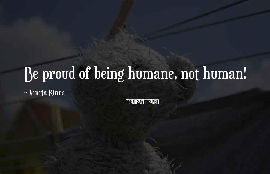 Vinita Kinra Sayings: Be proud of being humane, not human!