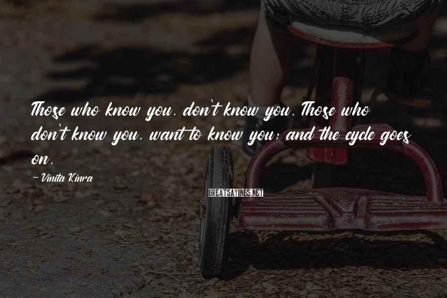 Vinita Kinra Sayings: Those who know you, don't know you. Those who don't know you, want to know