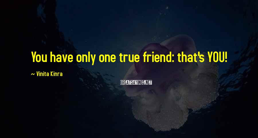Vinita Kinra Sayings: You have only one true friend: that's YOU!