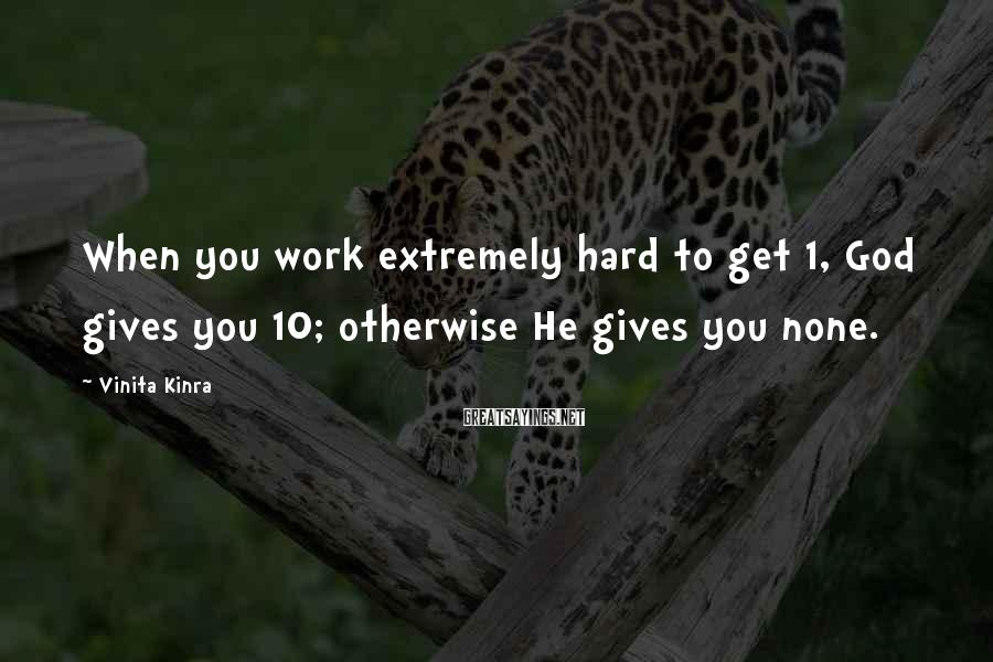 Vinita Kinra Sayings: When you work extremely hard to get 1, God gives you 10; otherwise He gives