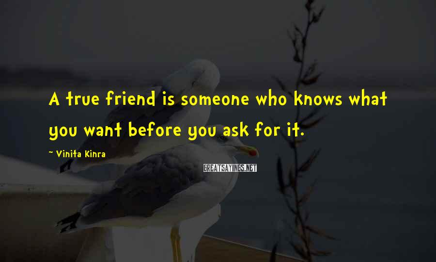 Vinita Kinra Sayings: A true friend is someone who knows what you want before you ask for it.