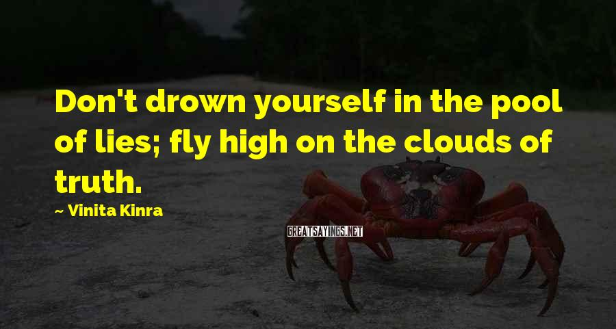 Vinita Kinra Sayings: Don't drown yourself in the pool of lies; fly high on the clouds of truth.