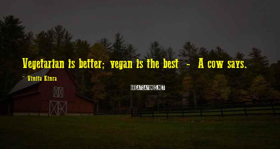 Vinita Kinra Sayings: Vegetarian is better; vegan is the best - A cow says.