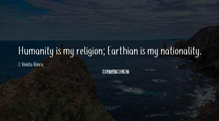 Vinita Kinra Sayings: Humanity is my religion; Earthian is my nationality.