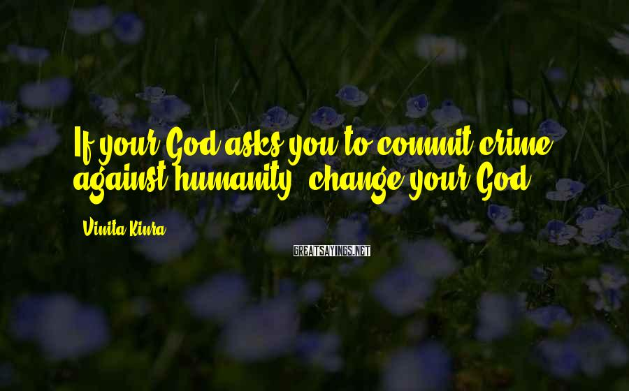 Vinita Kinra Sayings: If your God asks you to commit crime against humanity, change your God.