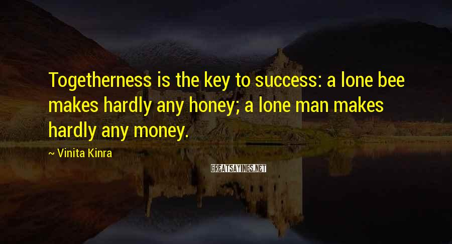 Vinita Kinra Sayings: Togetherness is the key to success: a lone bee makes hardly any honey; a lone