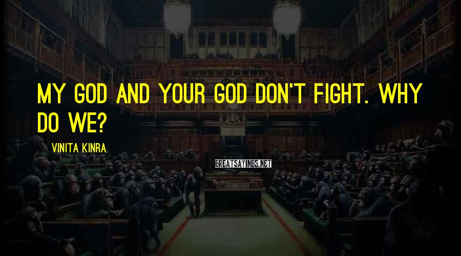 Vinita Kinra Sayings: My God and your God don't fight. Why do we?