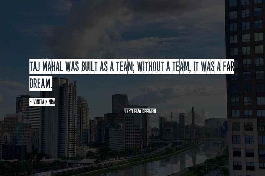 Vinita Kinra Sayings: Taj Mahal was built as a team; without a team, it was a far dream.