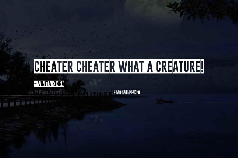 Vinita Kinra Sayings: Cheater cheater what a creature!