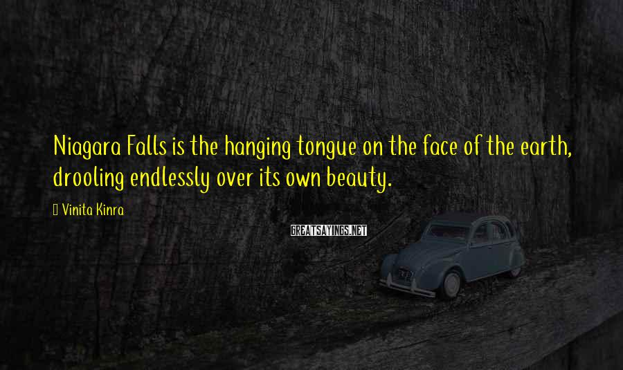 Vinita Kinra Sayings: Niagara Falls is the hanging tongue on the face of the earth, drooling endlessly over
