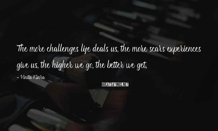 Vinita Kinra Sayings: The more challenges life deals us, the more scars experiences give us, the higher we