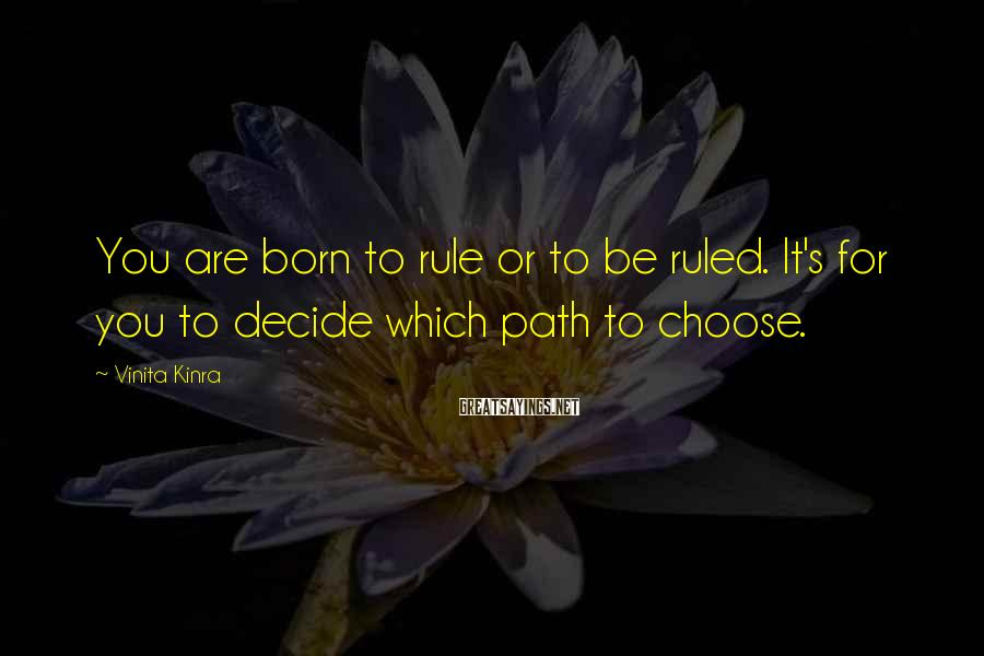 Vinita Kinra Sayings: You are born to rule or to be ruled. It's for you to decide which
