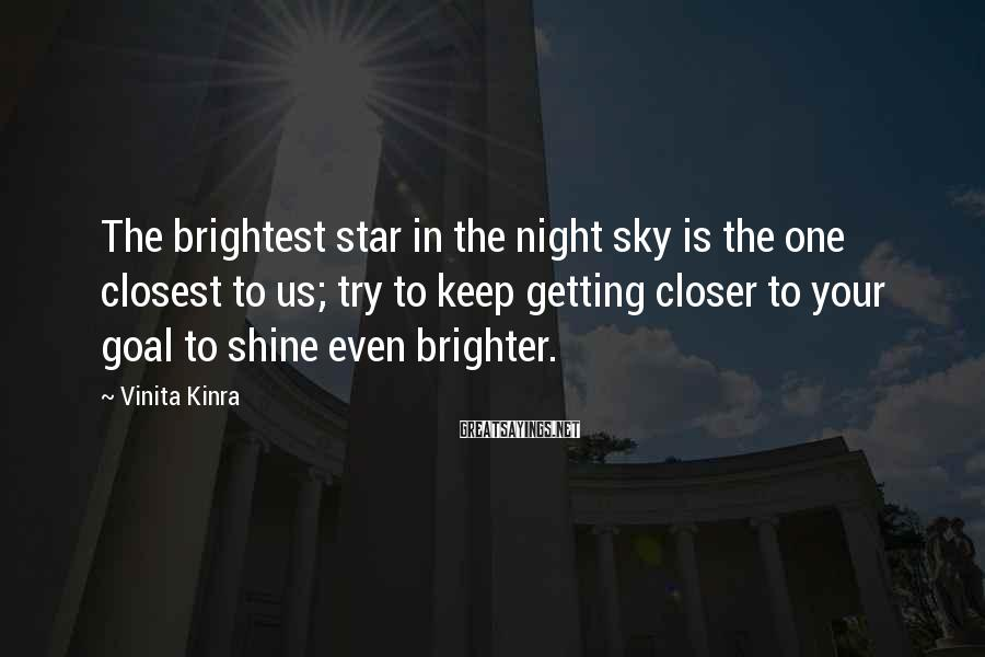 Vinita Kinra Sayings: The brightest star in the night sky is the one closest to us; try to