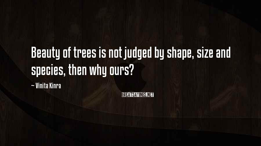 Vinita Kinra Sayings: Beauty of trees is not judged by shape, size and species, then why ours?