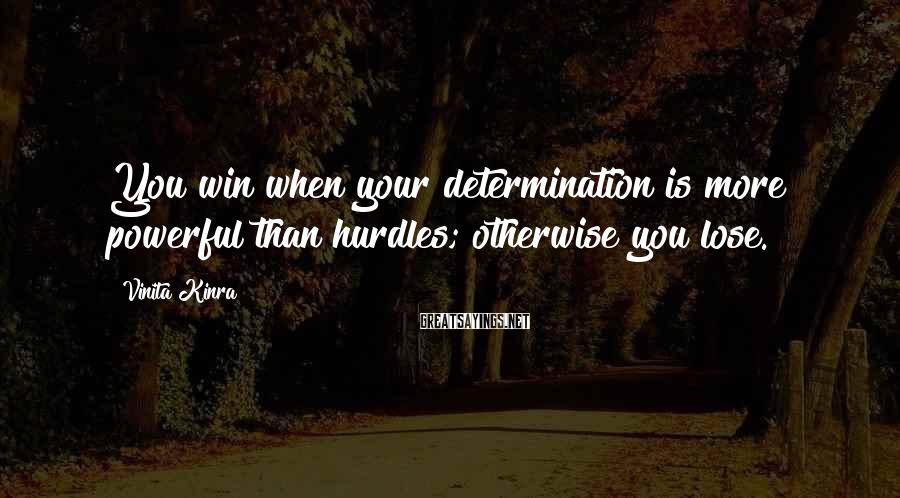 Vinita Kinra Sayings: You win when your determination is more powerful than hurdles; otherwise you lose.