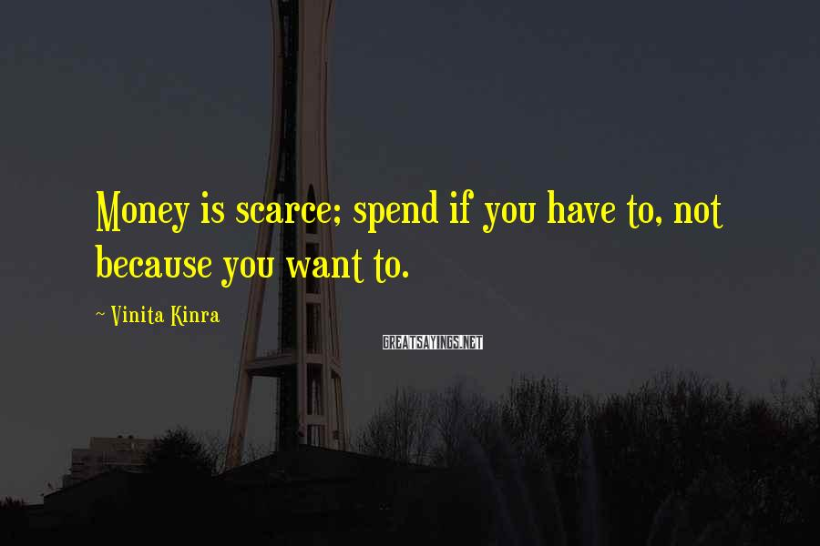 Vinita Kinra Sayings: Money is scarce; spend if you have to, not because you want to.