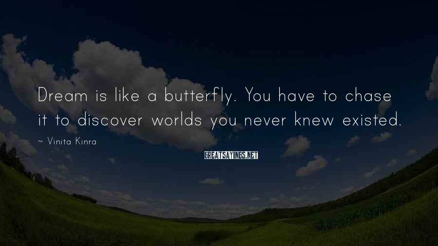Vinita Kinra Sayings: Dream is like a butterfly. You have to chase it to discover worlds you never