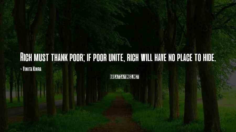 Vinita Kinra Sayings: Rich must thank poor; if poor unite, rich will have no place to hide.