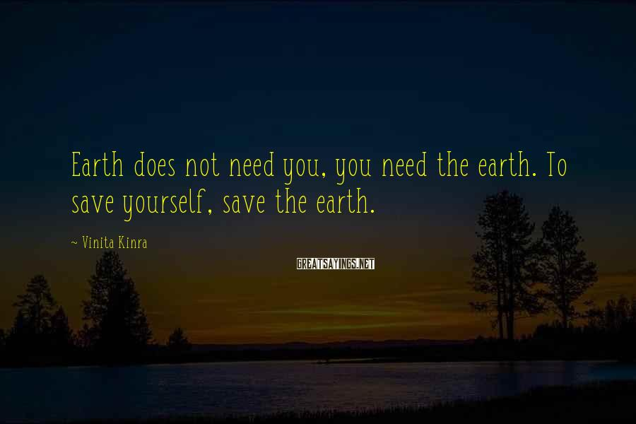 Vinita Kinra Sayings: Earth does not need you, you need the earth. To save yourself, save the earth.