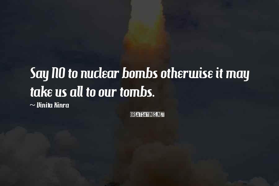 Vinita Kinra Sayings: Say NO to nuclear bombs otherwise it may take us all to our tombs.