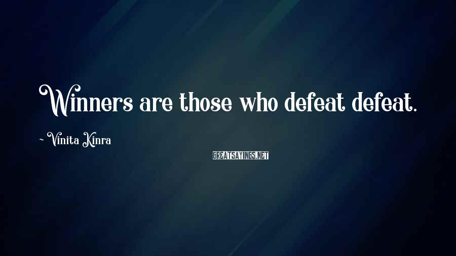 Vinita Kinra Sayings: Winners are those who defeat defeat.