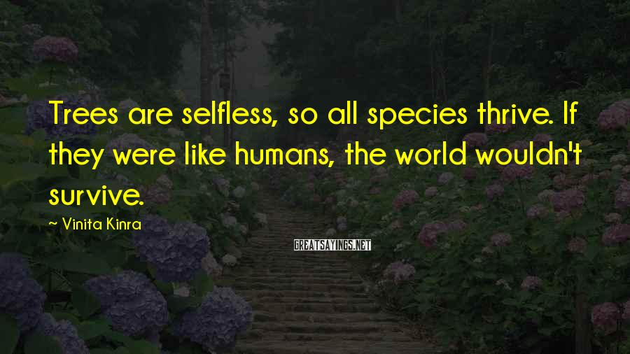 Vinita Kinra Sayings: Trees are selfless, so all species thrive. If they were like humans, the world wouldn't
