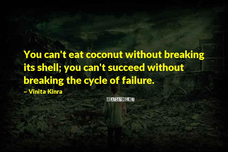 Vinita Kinra Sayings: You can't eat coconut without breaking its shell; you can't succeed without breaking the cycle