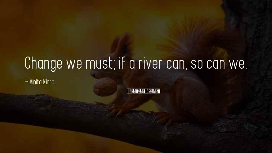 Vinita Kinra Sayings: Change we must; if a river can, so can we.