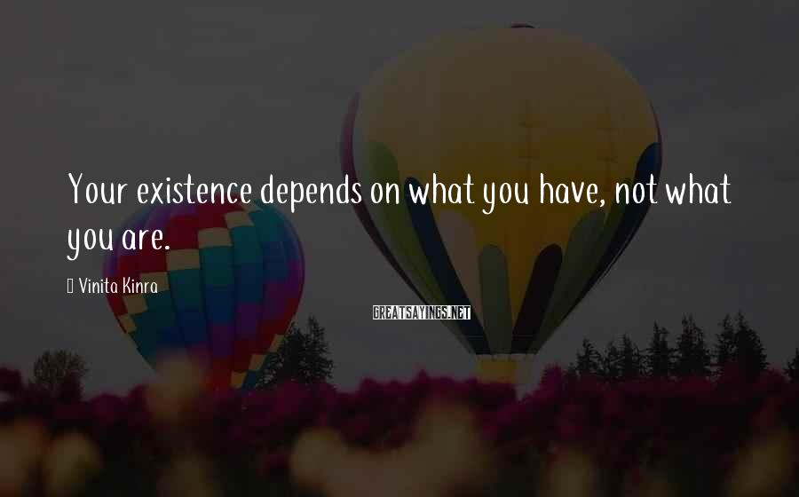 Vinita Kinra Sayings: Your existence depends on what you have, not what you are.