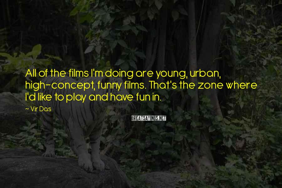 Vir Das Sayings: All of the films I'm doing are young, urban, high-concept, funny films. That's the zone