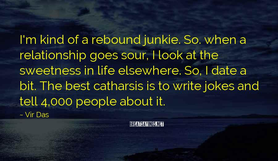 Vir Das Sayings: I'm kind of a rebound junkie. So. when a relationship goes sour, I look at