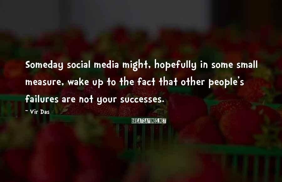 Vir Das Sayings: Someday social media might, hopefully in some small measure, wake up to the fact that