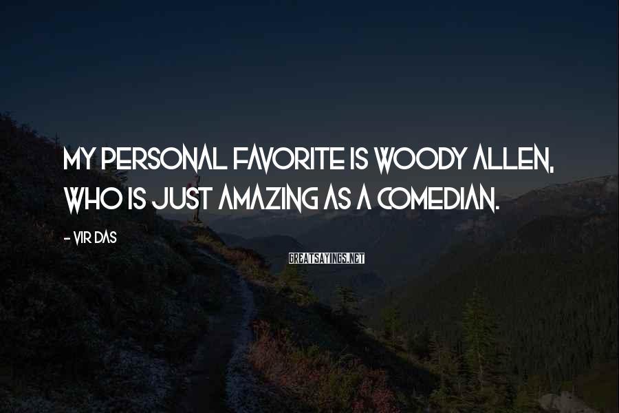 Vir Das Sayings: My personal favorite is Woody Allen, who is just amazing as a comedian.