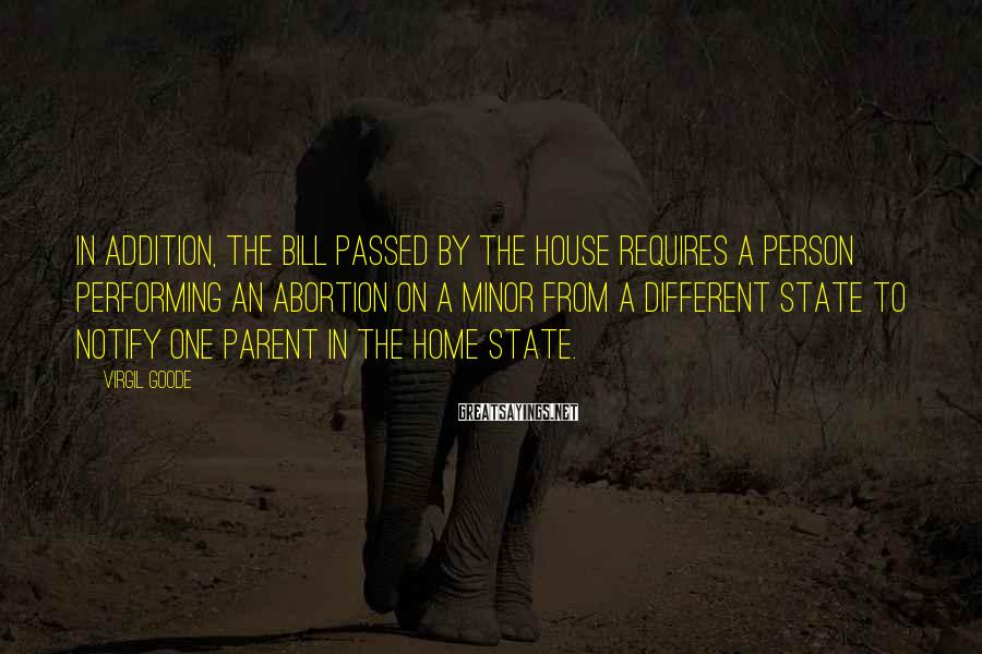 Virgil Goode Sayings: In addition, the bill passed by the House requires a person performing an abortion on