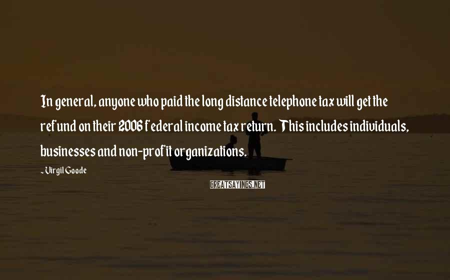 Virgil Goode Sayings: In general, anyone who paid the long distance telephone tax will get the refund on