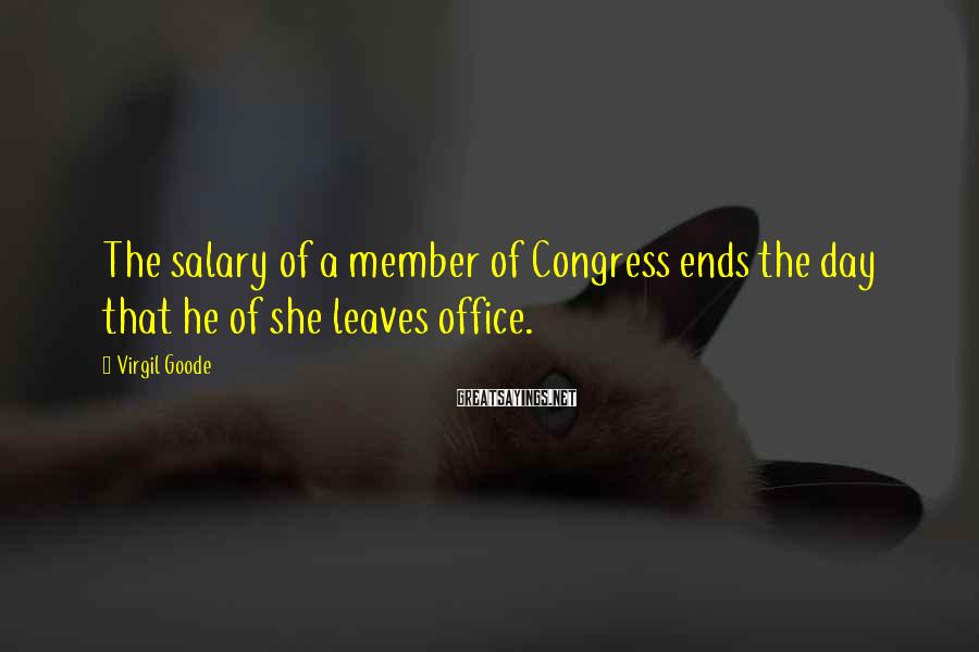 Virgil Goode Sayings: The salary of a member of Congress ends the day that he of she leaves