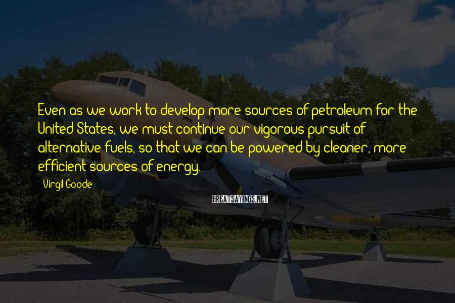 Virgil Goode Sayings: Even as we work to develop more sources of petroleum for the United States, we