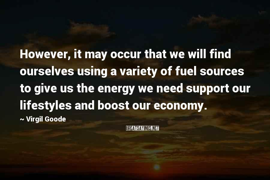 Virgil Goode Sayings: However, it may occur that we will find ourselves using a variety of fuel sources