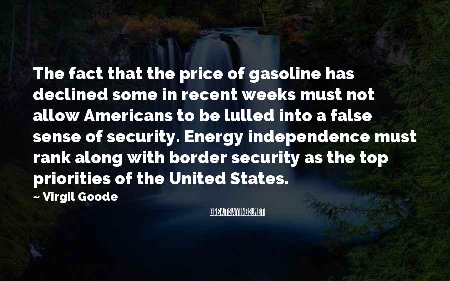 Virgil Goode Sayings: The fact that the price of gasoline has declined some in recent weeks must not