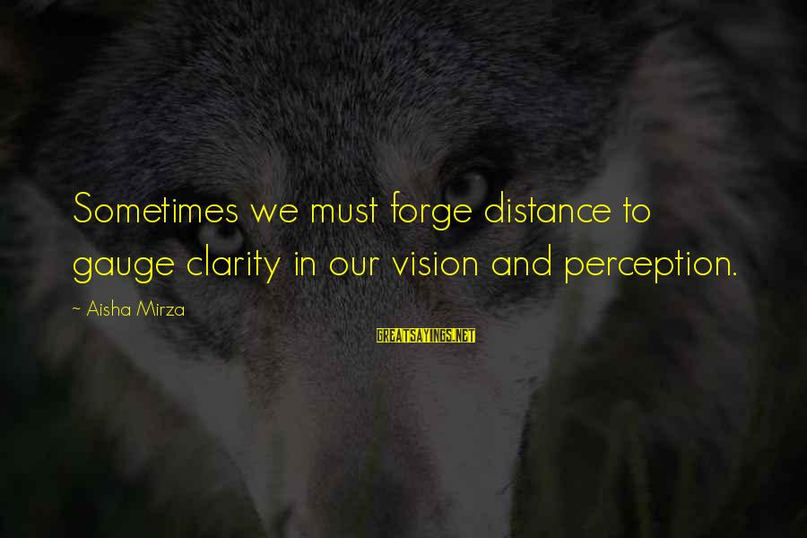 Vision And Perception Sayings By Aisha Mirza: Sometimes we must forge distance to gauge clarity in our vision and perception.