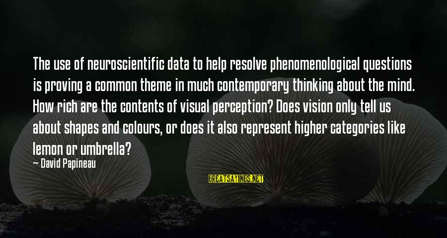 Vision And Perception Sayings By David Papineau: The use of neuroscientific data to help resolve phenomenological questions is proving a common theme