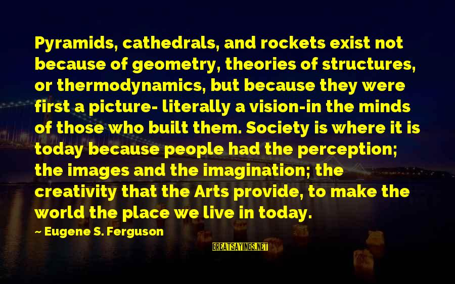 Vision And Perception Sayings By Eugene S. Ferguson: Pyramids, cathedrals, and rockets exist not because of geometry, theories of structures, or thermodynamics, but