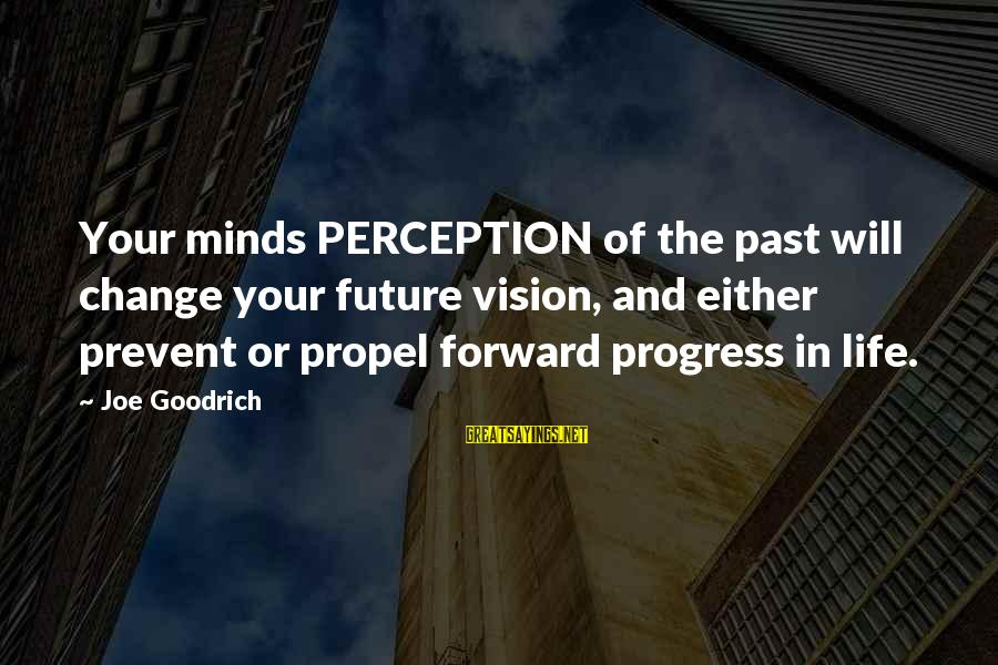 Vision And Perception Sayings By Joe Goodrich: Your minds PERCEPTION of the past will change your future vision, and either prevent or